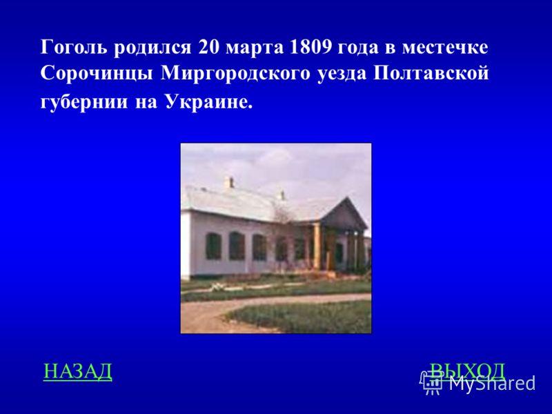 Гоголь родился 20 марта 1809 года в местечке Сорочинцы Миргородского уезда Полтавской губернии на Украине. НАЗАДВЫХОД