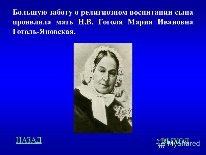 Большую заботу о религиозном воспитании сына проявляла мать Н.В. Гоголя Мария Ивановна Гоголь-Яновская. ВЫХОД НАЗАД