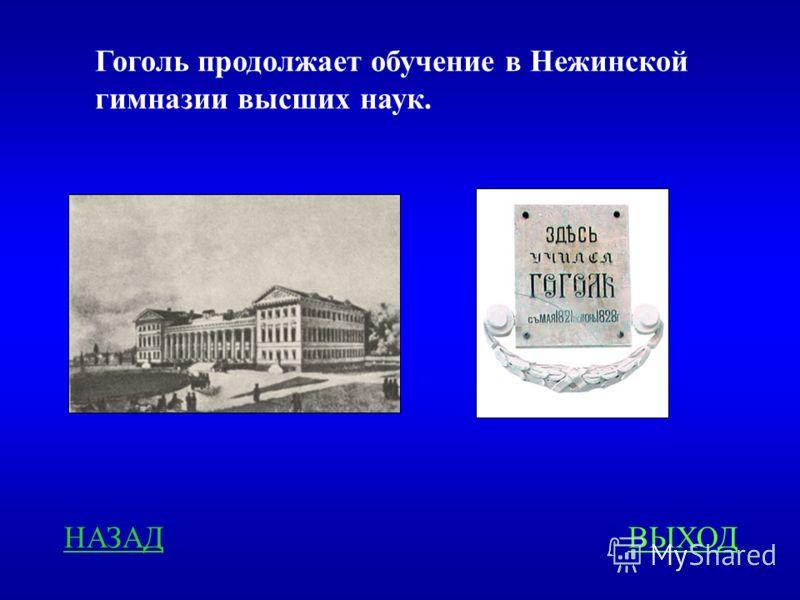 НАЗАДВЫХОД Гоголь продолжает обучение в Нежинской гимназии высших наук.