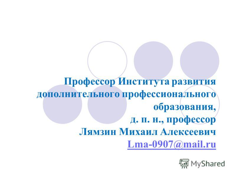 Профессор Института развития дополнительного профессионального образования, д. п. н., профессор Лямзин Михаил Алексеевич Lma-0907@mail.ru Lma-0907@mail.ru