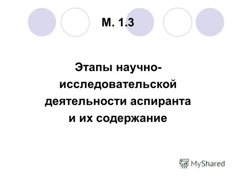 М. 1.3 Этапы научно- исследовательской деятельности аспиранта и их содержание
