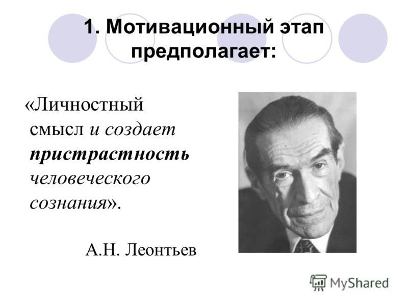 1. Мотивационный этап предполагает: «Личностный смысл и создает пристрастность человеческого сознания». А.Н. Леонтьев