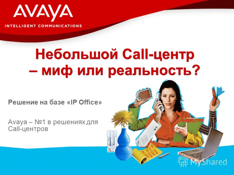 © 2007 Avaya Inc. All rights reserved. Небольшой Call-центр – миф или реальность? Решение на базе «IP Office» Avaya – 1 в решениях для Call-центров