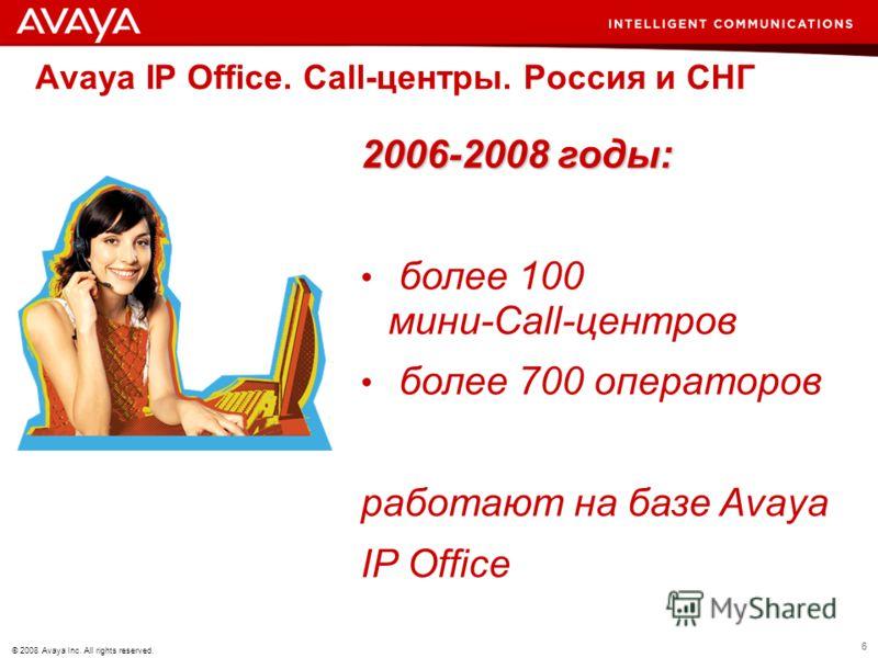 6 © 2008 Avaya Inc. All rights reserved. Avaya IP Office. Call-центры. Россия и СНГ 2006-2008 годы: более 100 мини-Call-центров более 700 операторов работают на базе Avaya IP Office