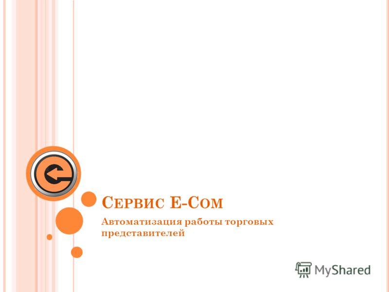 С ЕРВИС E-C OM Автоматизация работы торговых представителей