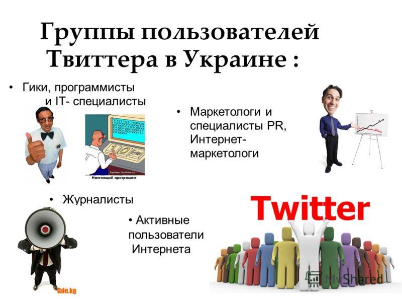 Группы пользователей Твиттера в Украине : Маркетологи и специалисты PR, Интернет- маркетологи Журналисты Гики, программисты и IT- специалисты Активные пользователи Интернета