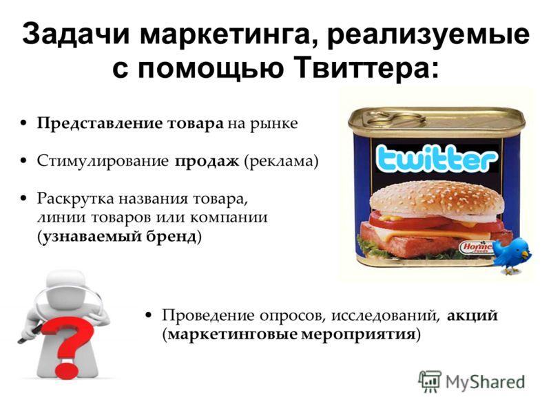 Задачи маркетинга, реализуемые с помощью Твиттера: Представление товара на рынке Стимулирование продаж (реклама) Раскрутка названия товара, линии товаров или компании (узнаваемый бренд) Проведение опросов, исследований, акций (маркетинговые мероприят