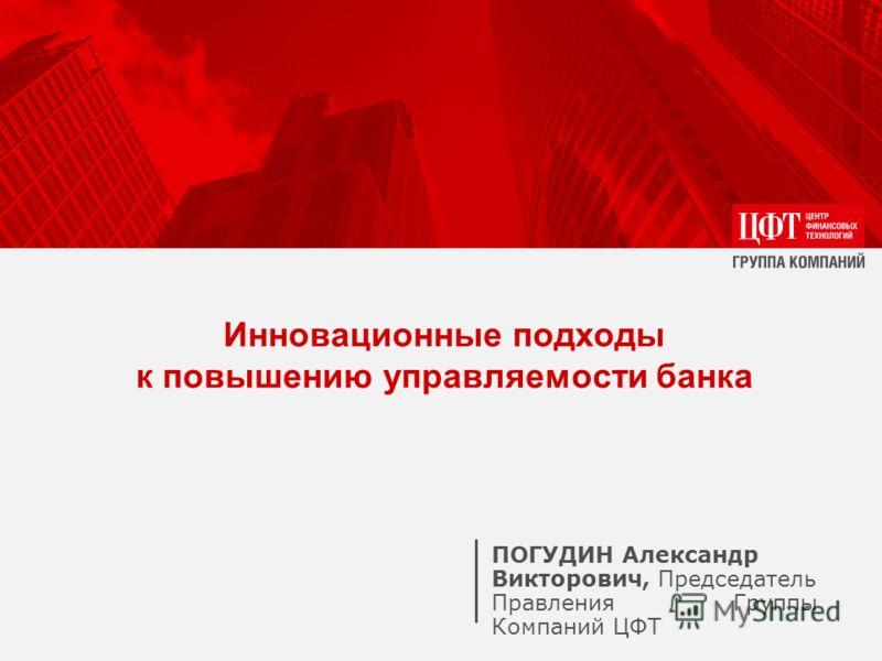 ПОГУДИН Александр Викторович, Председатель Правления Группы Компаний ЦФТ Инновационные подходы к повышению управляемости банка