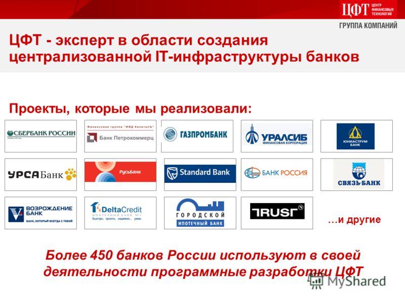 Более 450 банков России используют в своей деятельности программные разработки ЦФТ Проекты, которые мы реализовали: …и другие ЦФТ - эксперт в области создания централизованной IT-инфраструктуры банков