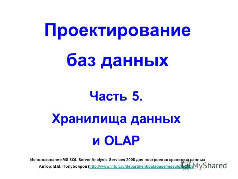 Проектирование баз данных Часть 5. Хранилища данных и OLAP Использование MS SQL Server Analysis Services 2008 для построения хранилищ данных Автор: В.В. Полубояров (http://www.intuit.ru/department/database/mssqlsas2008 )http://www.intuit.ru/departmen