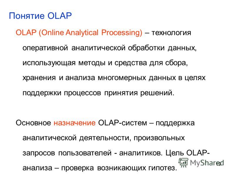 19 OLAP (Online Analytical Processing) – технология оперативной аналитической обработки данных, использующая методы и средства для сбора, хранения и анализа многомерных данных в целях поддержки процессов принятия решений. Основное назначение OLAP-сис