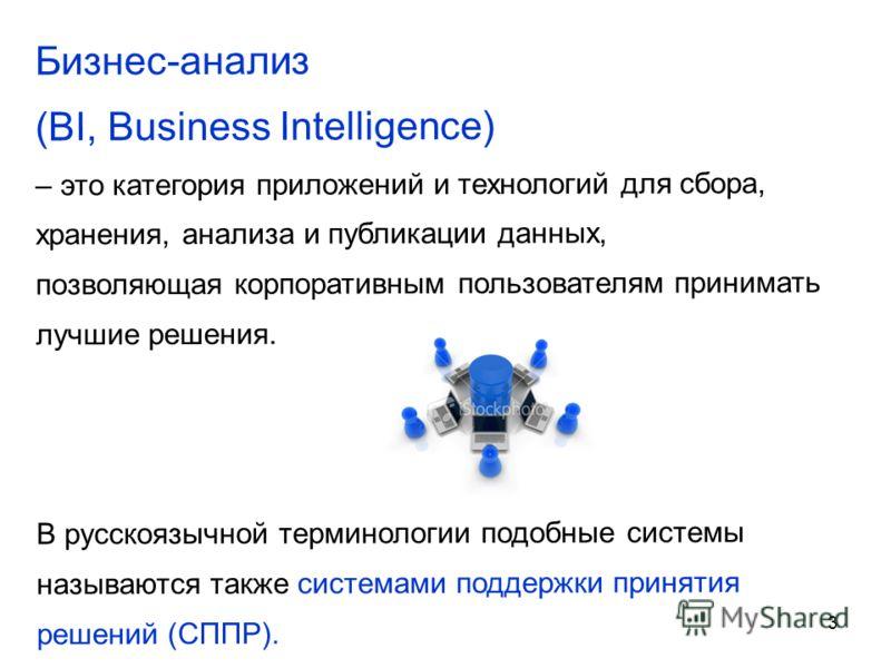 3 Бизнес-анализ (BI, Business Intelligence) – это категория приложений и технологий для сбора, хранения, анализа и публикации данных, позволяющая корпоративным пользователям принимать лучшие решения. В русскоязычной терминологии подобные системы назы