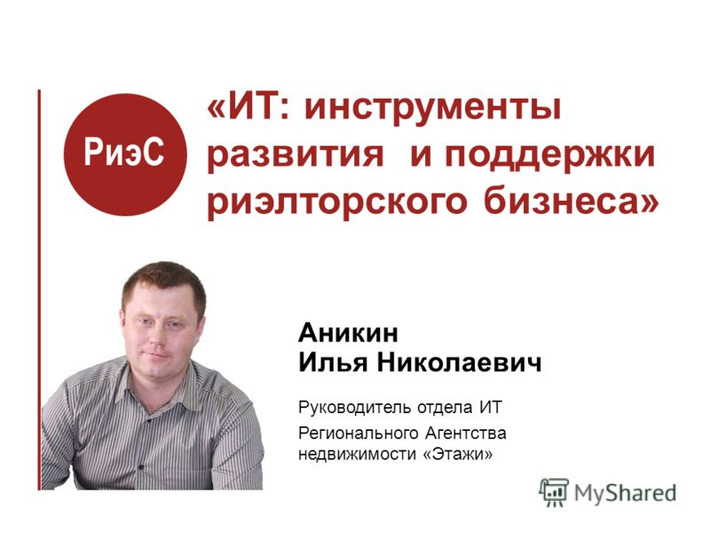 «ИТ: инструменты развития и поддержки риэлторского бизнеса» Аникин Илья Николаевич Руководитель отдела ИТ Регионального Агентства недвижимости «Этажи» РиэС