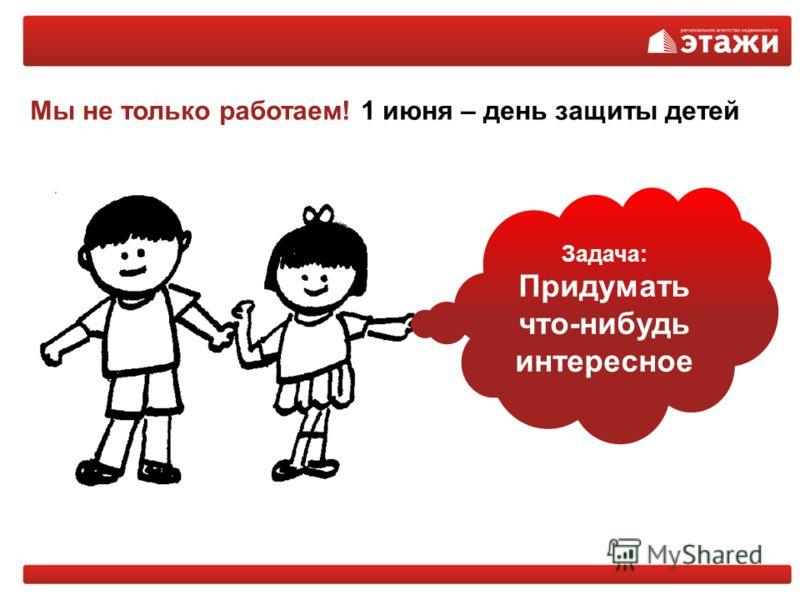 Мы не только работаем! 1 июня – день защиты детей Задача: Придумать что-нибудь интересное