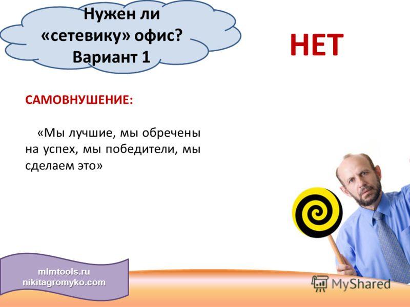 Нужен ли «сетевику» офис? Вариант 1 САМОВНУШЕНИЕ: «Мы лучшие, мы обречены на успех, мы победители, мы сделаем это» НЕТ mlmtools.ru nikitagromyko.com