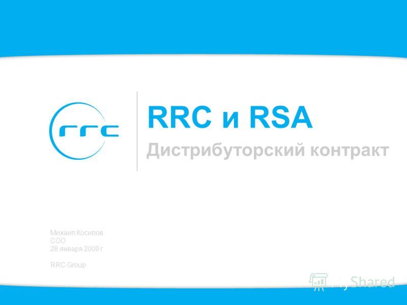 RRC и RSA Дистрибуторский контракт Михаил Косилов COO 28 января 2009 г. RRC Group