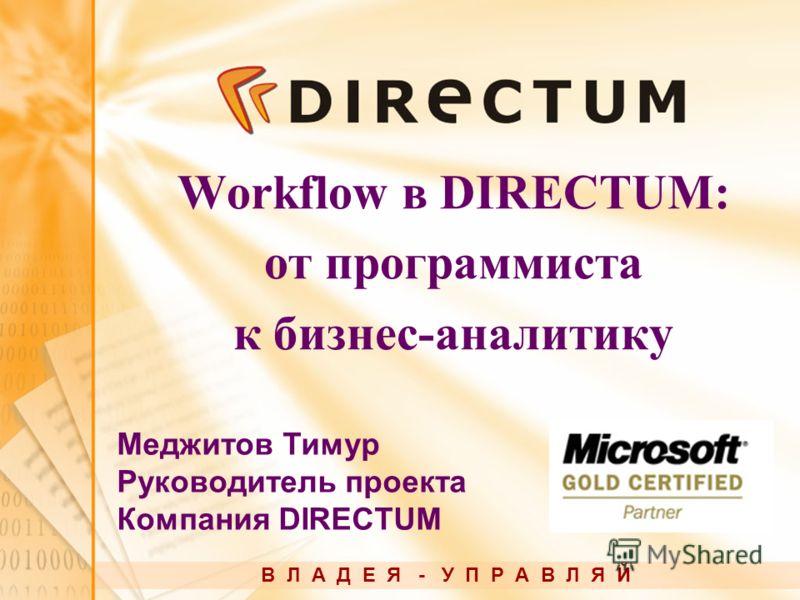 Workflow в DIRECTUM: от программиста к бизнес-аналитику В Л А Д Е Я - У П Р А В Л Я Й Меджитов Тимур Руководитель проекта Компания DIRECTUM