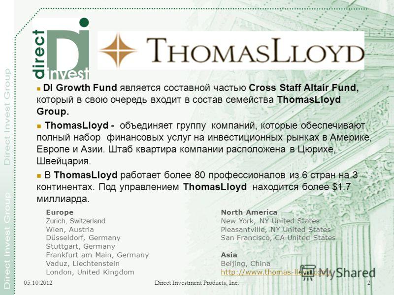 17.08.2012 Direct Investment Products, Inc. 2 DI Growth Fund является составной частью Cross Staff Altair Fund, который в свою очередь входит в состав семейства ThomasLloyd Group. ThomasLloyd - объединяет группу компаний, которые обеспечивают полный