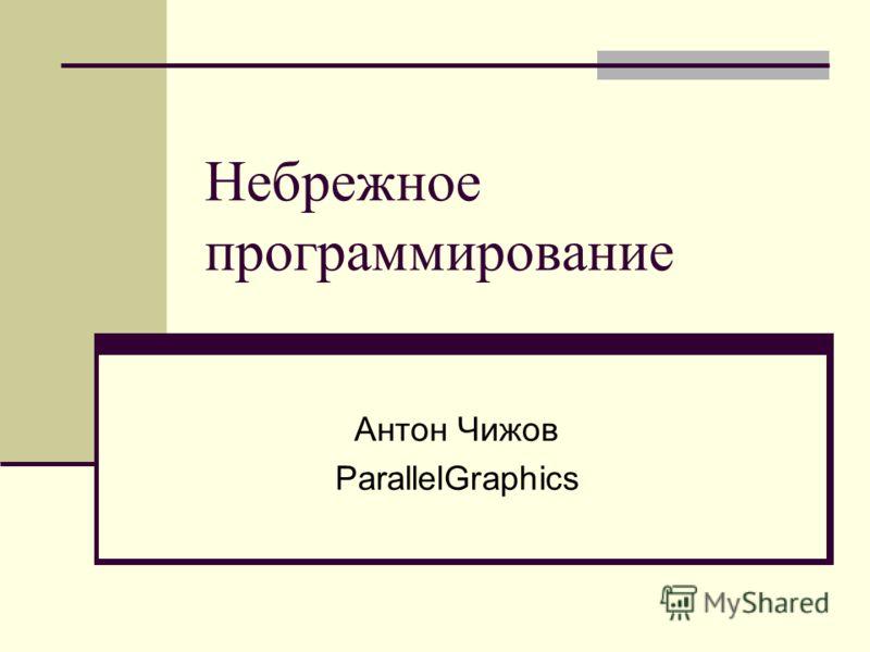 Небрежное программирование Антон Чижов ParallelGraphics