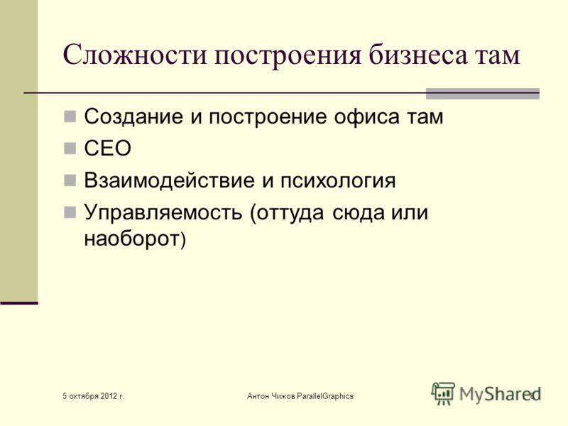 3 августа 2012 г. Антон Чижов ParallelGraphics8 Сложности построения бизнеса там Создание и построение офиса там СЕО Взаимодействие и психология Управляемость (оттуда сюда или наоборот )