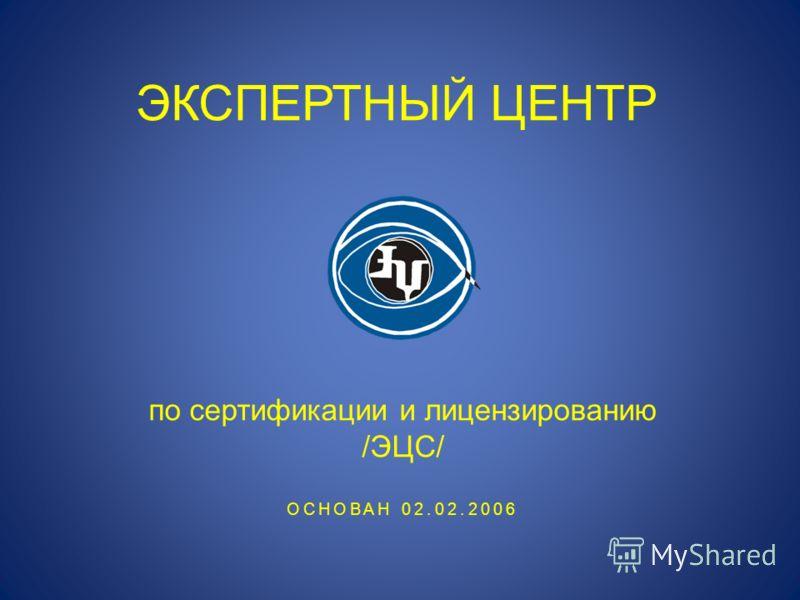 ЭКСПЕРТНЫЙ ЦЕНТР по сертификации и лицензированию /ЭЦС/ ОСНОВАН 02.02.2006