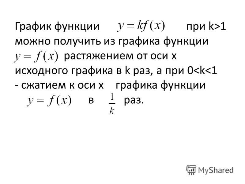 График функции при k>1 можно получить из графика функции растяжением от оси х исходного графика в k раз, а при 0