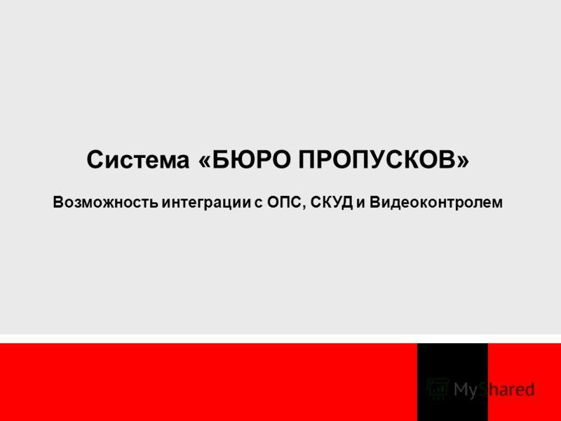 Система «БЮРО ПРОПУСКОВ» Возможность интеграции с ОПС, СКУД и Видеоконтролем