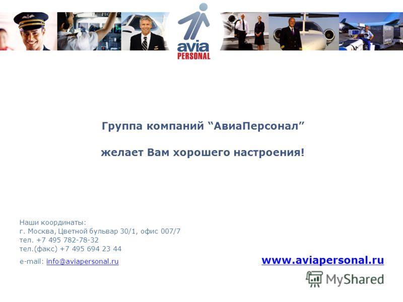 Группа компаний АвиаПерсонал желает Вам хорошего настроения! Наши координаты: г. Москва, Цветной бульвар 30/1, офис 007/7 тел. +7 495 782-78-32 тел.(факс) +7 495 694 23 44 e-mail: info@aviapersonal.ru www.aviapersonal.ruinfo@aviapersonal.ru www.aviap