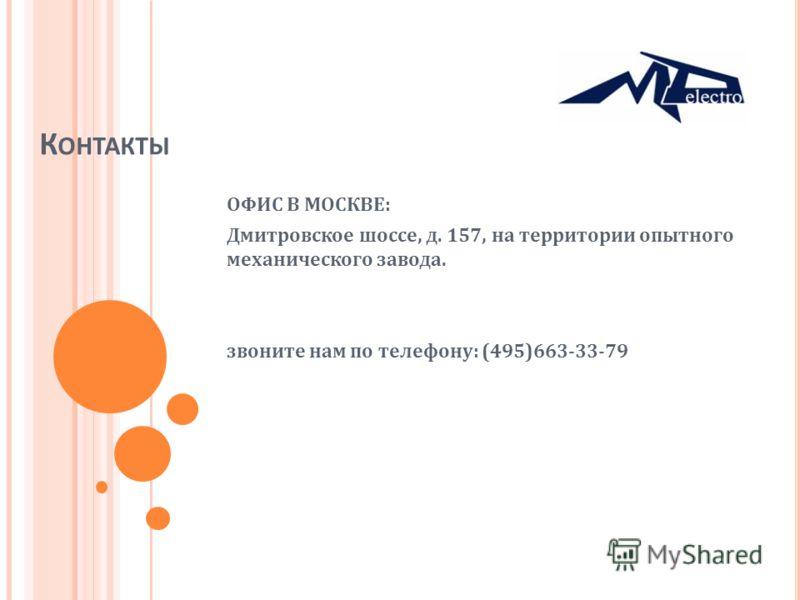 К ОНТАКТЫ ОФИС В МОСКВЕ: Дмитровское шоссе, д. 157, на территории опытного механического завода. звоните нам по телефону: (495)663-33-79