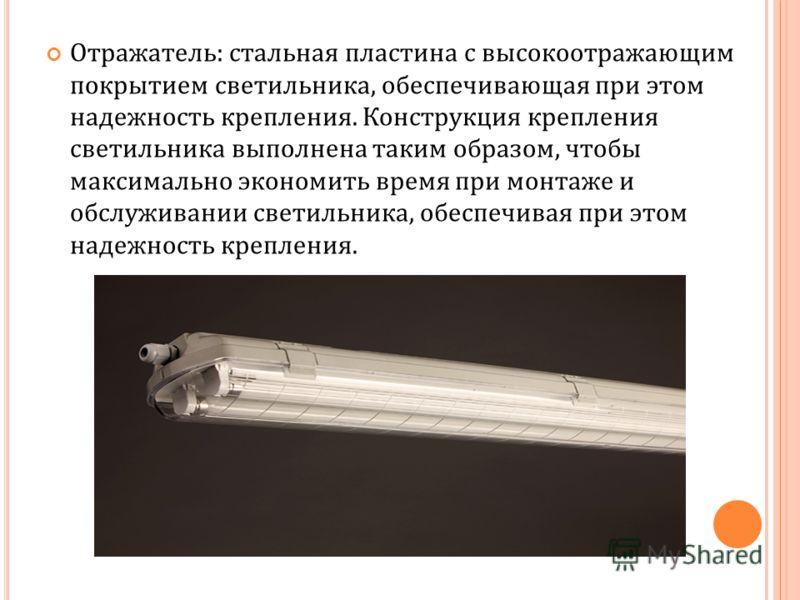 Отражатель: стальная пластина с высокоотражающим покрытием светильника, обеспечивающая при этом надежность крепления. Конструкция крепления светильника выполнена таким образом, чтобы максимально экономить время при монтаже и обслуживании светильника,