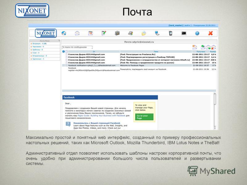 Почта Максимально простой и понятный web интерфейс, созданный по примеру профессиональных настольных решений, таких как Microsoft Outlook, Mozilla Thunderbird, IBM Lotus Notes и TheBat! Административный отдел позволяет использовать шаблоны настроек к