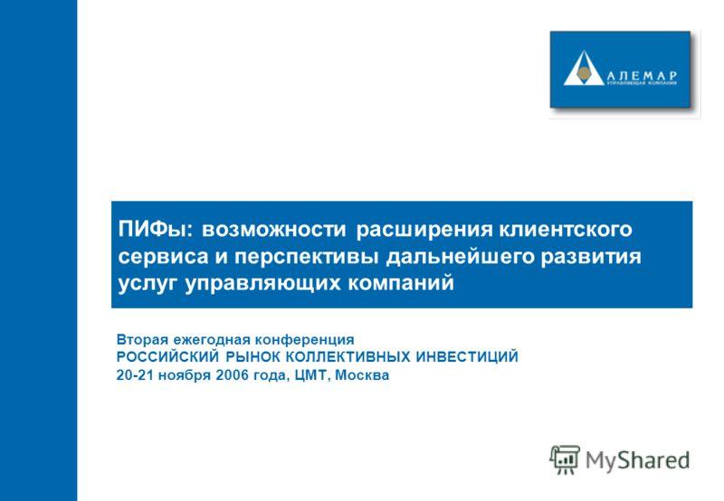 ПИФы: возможности расширения клиентского сервиса и перспективы дальнейшего развития услуг управляющих компаний Вторая ежегодная конференция РОССИЙСКИЙ РЫНОК КОЛЛЕКТИВНЫХ ИНВЕСТИЦИЙ 20-21 ноября 2006 года, ЦМТ, Москва