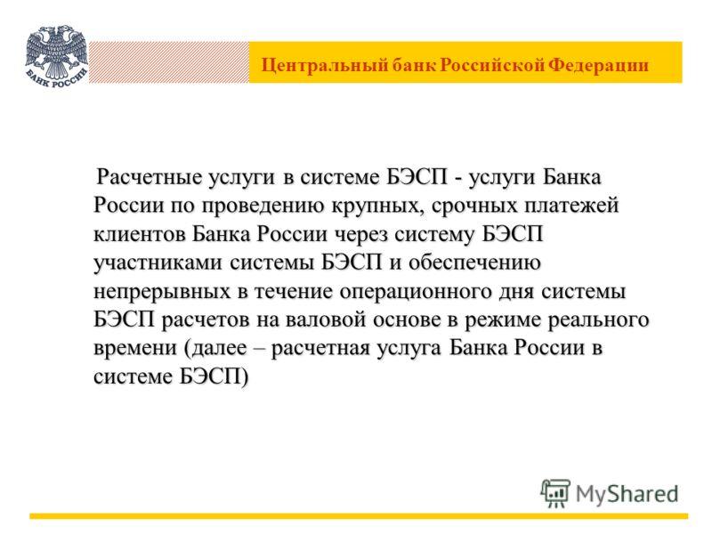 Центральный банк Российской Федерации Расчетные услуги в системе БЭСП - услуги Банка России по проведению крупных, срочных платежей клиентов Банка России через систему БЭСП участниками системы БЭСП и обеспечению непрерывных в течение операционного дн