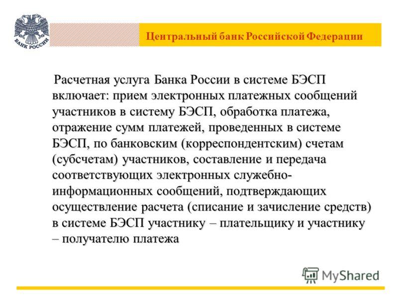 Центральный банк Российской Федерации Расчетная услуга Банка России в системе БЭСП включает: прием электронных платежных сообщений участников в систему БЭСП, обработка платежа, отражение сумм платежей, проведенных в системе БЭСП, по банковским (корре