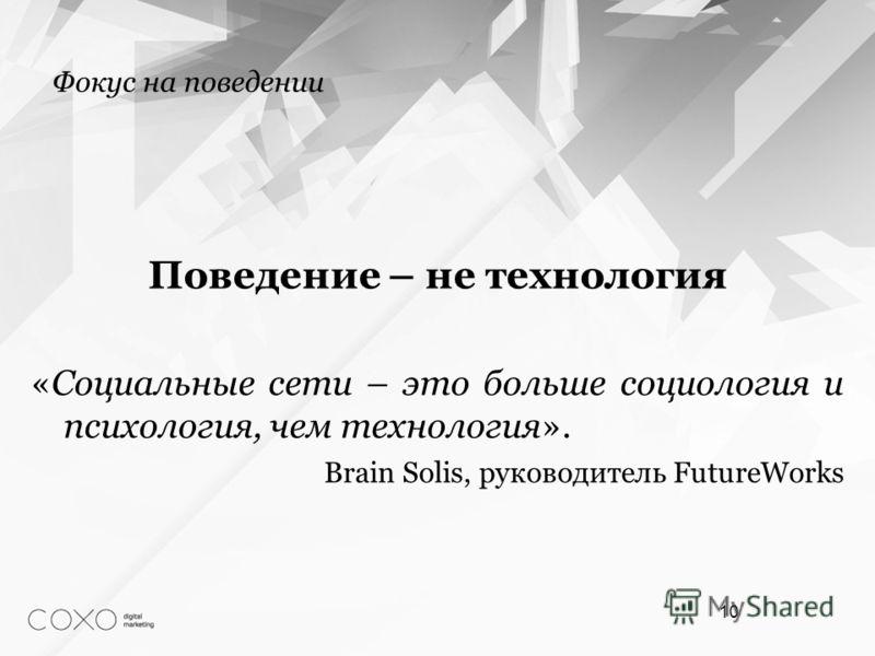 Фокус на поведении Поведение – не технология «Социальные сети – это больше социология и психология, чем технология». Brain Solis, руководитель FutureWorks 10