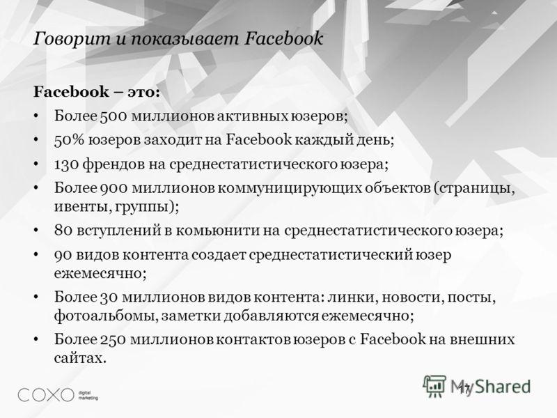 Facebook – это: Более 500 миллионов активных юзеров; 50% юзеров заходит на Facebook каждый день; 130 френдов на среднестатистического юзера; Более 900 миллионов коммуницирующих объектов (страницы, ивенты, группы); 80 вступлений в комьюнити на среднес