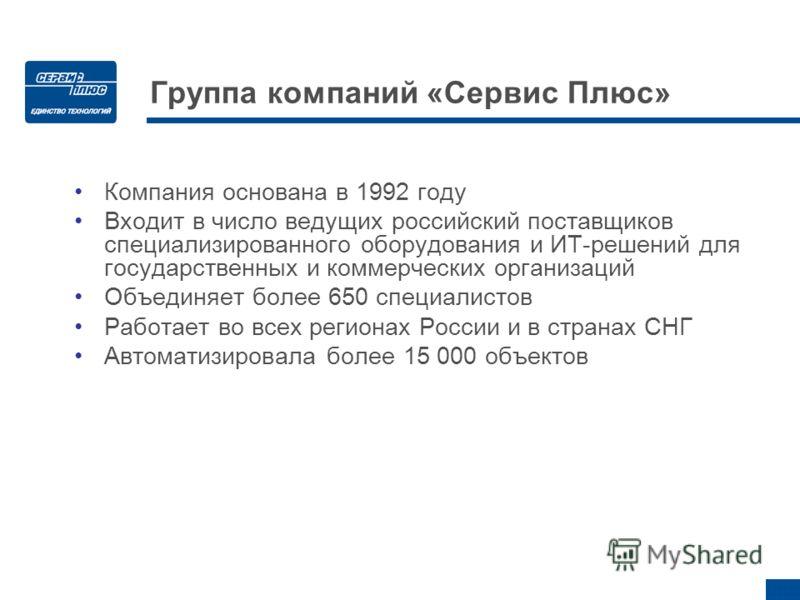 Группа компаний «Сервис Плюс» Компания основана в 1992 году Входит в число ведущих российский поставщиков специализированного оборудования и ИТ-решений для государственных и коммерческих организаций Объединяет более 650 специалистов Работает во всех