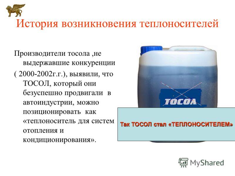 История возникновения теплоносителей Производители тосола,не выдержавшие конкуренции ( 2000-2002г.г.), выявили, что ТОСОЛ, который они безуспешно продвигали в автоиндустрии, можно позиционировать как «теплоноситель для систем отопления и кондициониро