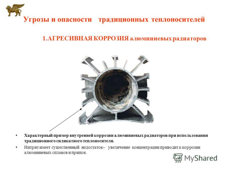 Угрозы и опасности традиционных теплоносителей 1.АГРЕСИВНАЯ КОРРОЗИЯ алюминиевых радиаторов Характерный пример внутренней коррозии алюминиевых радиаторов при использовании традиционного силикатного теплоносителя. Нитрит имеет существенный недостаток–