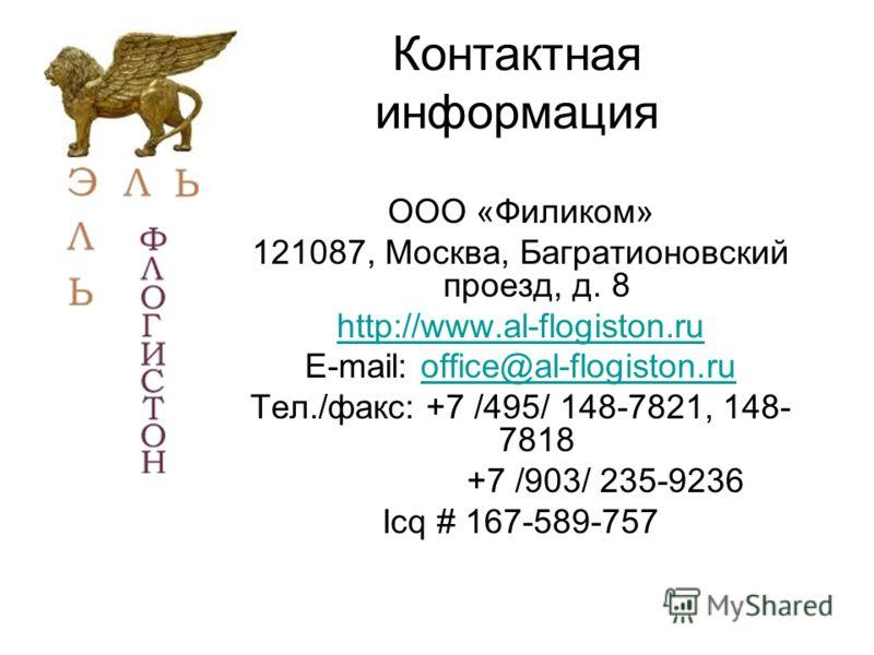Контактная информация ООО «Филиком» 121087, Москва, Багратионовский проезд, д. 8 http://www.al-flogiston.ru E-mail: office@al-flogiston.ruoffice@al-flogiston.ru Тел./факс: +7 /495/ 148-7821, 148- 7818 +7 /903/ 235-9236 Icq # 167-589-757