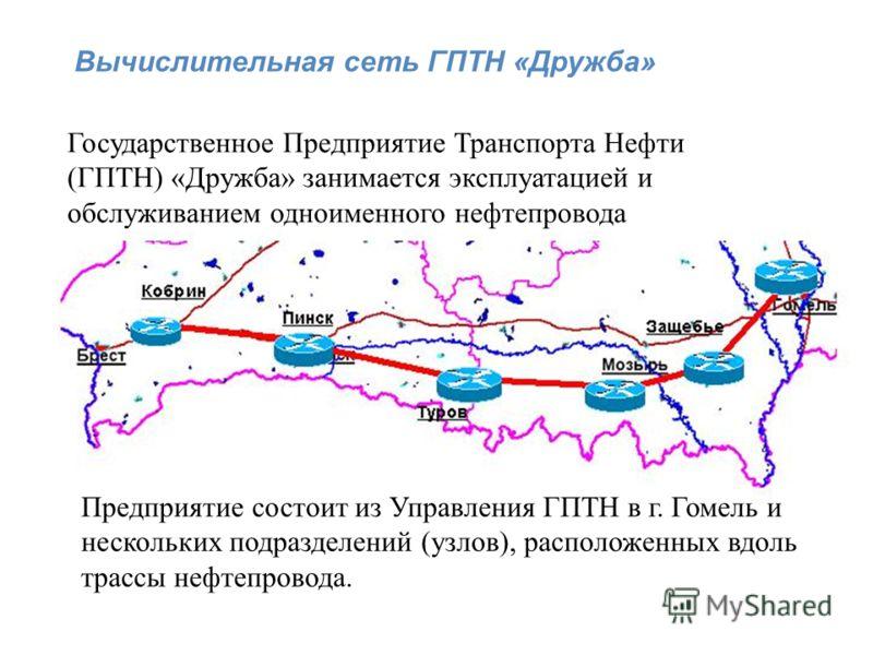 Вычислительная сеть ГПТН «Дружба» Государственное Предприятие Транспорта Нефти (ГПТН) «Дружба» занимается эксплуатацией и обслуживанием одноименного нефтепровода Предприятие состоит из Управления ГПТН в г. Гомель и нескольких подразделений (узлов), р