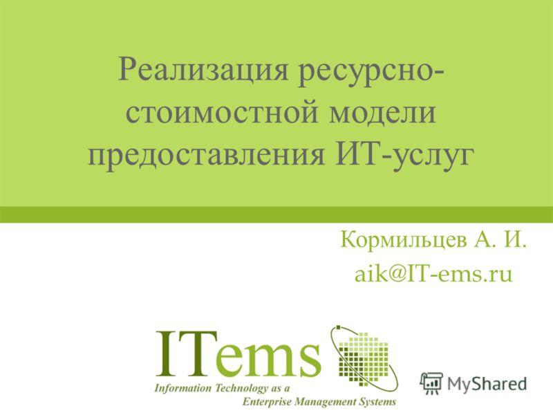 Реализация ресурсно - стоимостной модели предоставления ИТ - услуг Кормильцев А. И. aik@IT-ems.ru