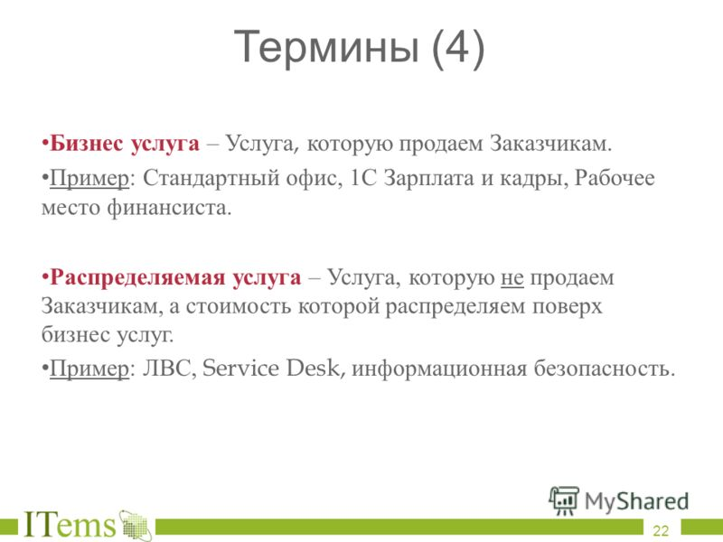 Термины (4) Бизнес услуга – Услуга, которую продаем Заказчикам. Пример : Стандартный офис, 1 С Зарплата и кадры, Рабочее место финансиста. Распределяемая услуга – Услуга, которую не продаем Заказчикам, а стоимость которой распределяем поверх бизнес у