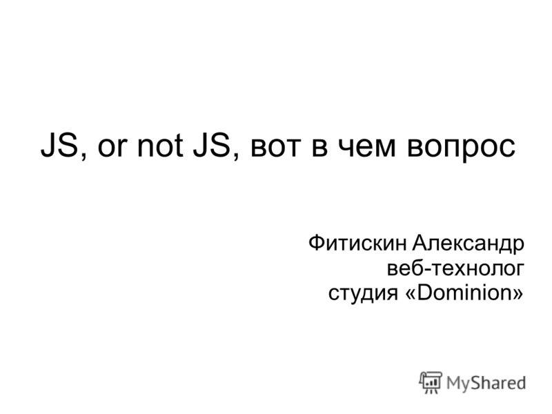 JS, or not JS, вот в чем вопрос Фитискин Александр веб-технолог студия «Dominion»