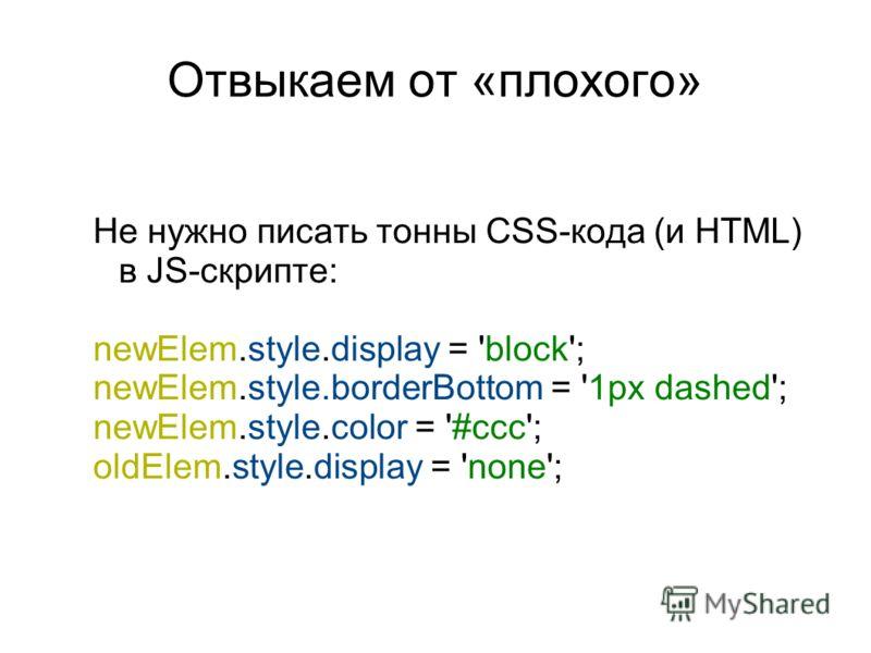 Отвыкаем от «плохого» Не нужно писать тонны CSS-кода (и HTML) в JS-скрипте: newElem.style.display = 'block'; newElem.style.borderBottom = '1px dashed'; newElem.style.color = '#ccc'; oldElem.style.display = 'none';