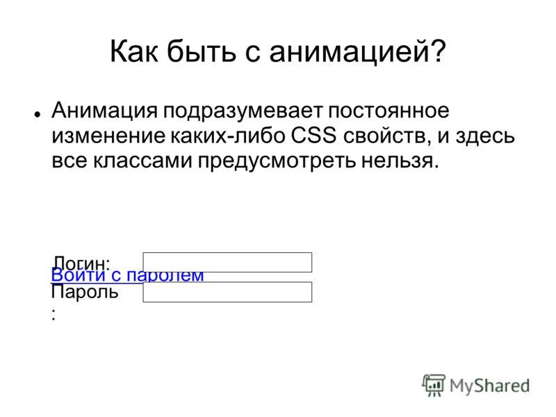 Как быть с анимацией? Анимация подразумевает постоянное изменение каких-либо CSS свойств, и здесь все классами предусмотреть нельзя. Войти с паролем Логин: Пароль :