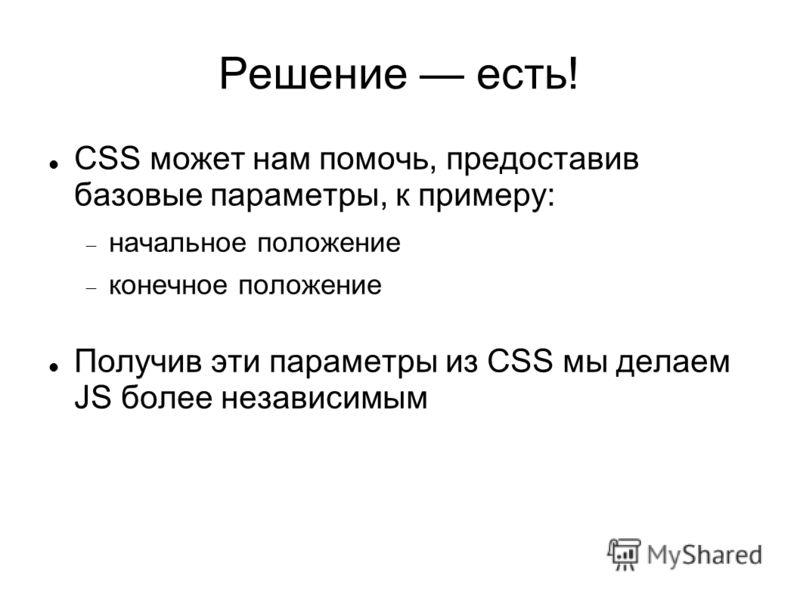 Решение есть! CSS может нам помочь, предоставив базовые параметры, к примеру: начальное положение конечное положение Получив эти параметры из CSS мы делаем JS более независимым