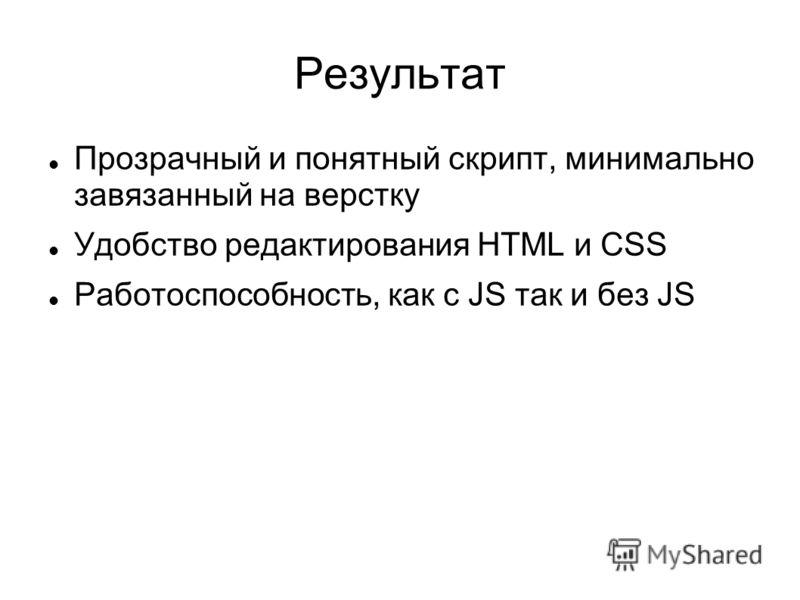Результат Прозрачный и понятный скрипт, минимально завязанный на верстку Удобство редактирования HTML и CSS Работоспособность, как с JS так и без JS