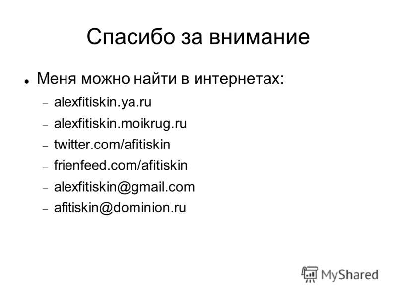 Спасибо за внимание Меня можно найти в интернетах: alexfitiskin.ya.ru alexfitiskin.moikrug.ru twitter.com/afitiskin frienfeed.com/afitiskin alexfitiskin@gmail.com afitiskin@dominion.ru