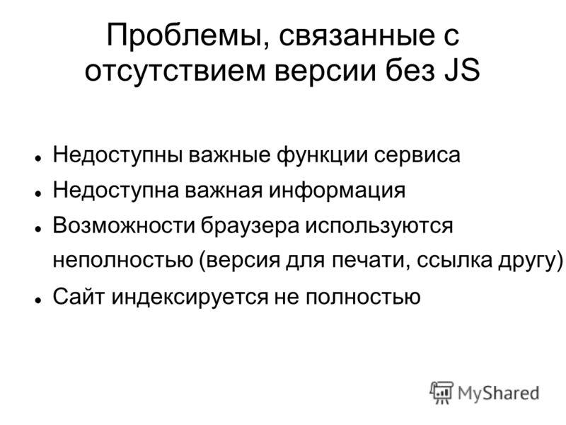 Проблемы, связанные с отсутствием версии без JS Недоступны важные функции сервиса Недоступна важная информация Возможности браузера используются неполностью (версия для печати, ссылка другу) Сайт индексируется не полностью